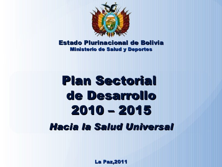Plan Sectorial  de Desarrollo 2010 – 2015 Hacia la Salud Universal Estado Plurinacional de Bolivia Ministerio de Salud y D...
