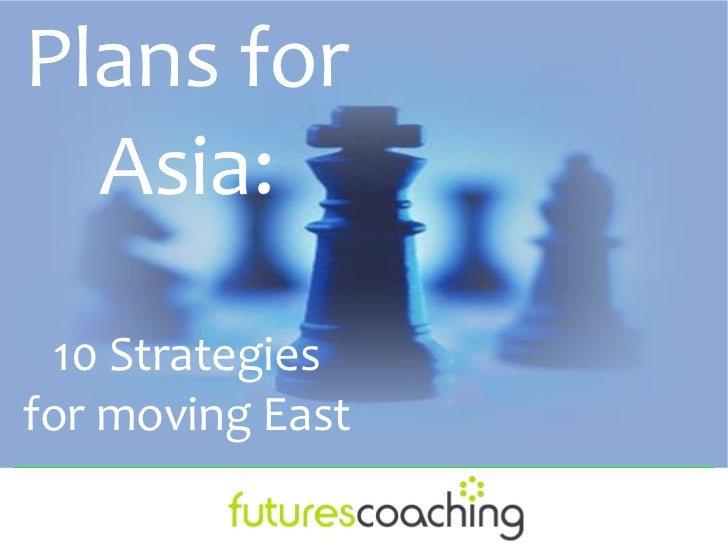 Plans for  Asia:  10 Strategiesfor moving East