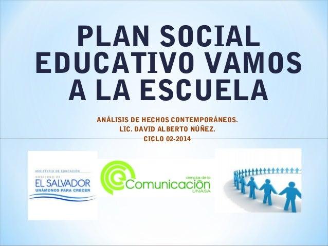 PLAN SOCIAL EDUCATIVO VAMOS A LA ESCUELA ANÁLISIS DE HECHOS CONTEMPORÁNEOS. LIC. DAVID ALBERTO NÚÑEZ. CICLO 02-2014