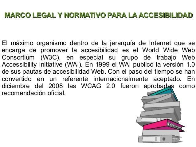 MARCO LEGAL Y NORMATIVO PARA LA ACCESIBILIDADEl máximo organismo dentro de la jerarquía de Internet que seencarga de promo...