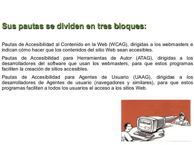 Sus pautas se dividen en tres bloques:Pautas de Accesibilidad al Contenido en la Web (WCAG), dirigidas a los webmasters ei...