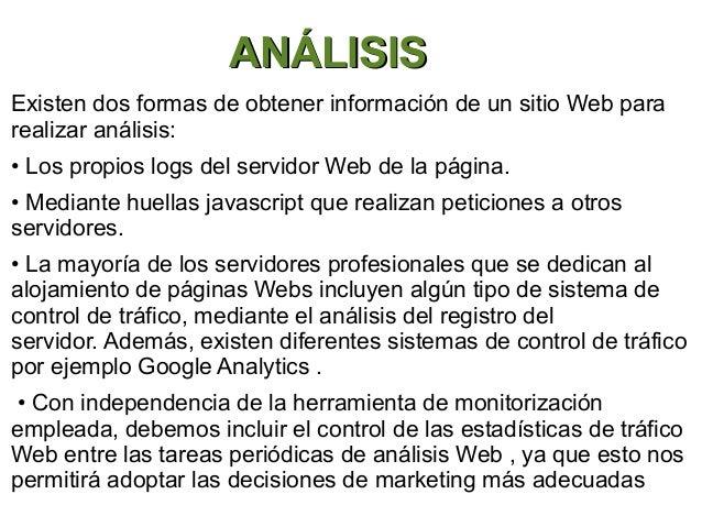 ANÁLISISExisten dos formas de obtener información de un sitio Web pararealizar análisis:• Los propios logs del servidor We...