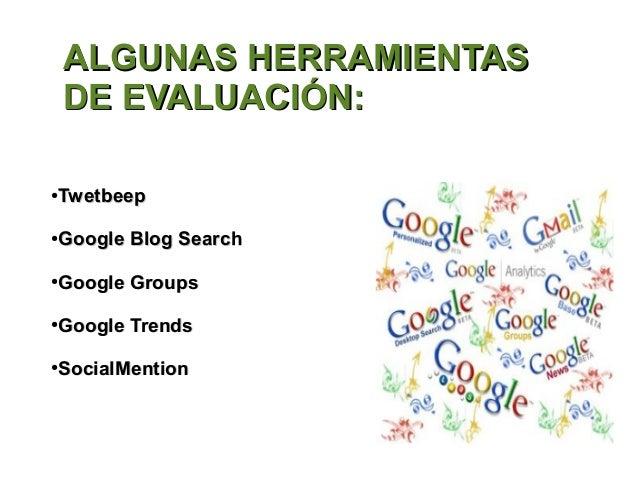 ALGUNAS HERRAMIENTAS    DE EVALUACIÓN:●   Twetbeep●   Google Blog Search●   Google Groups●   Google Trends●   SocialMention
