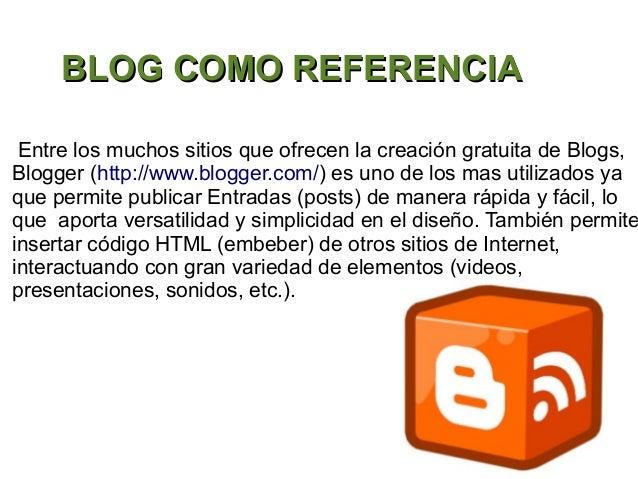 BLOG COMO REFERENCIA Entre los muchos sitios que ofrecen la creación gratuita de Blogs,Blogger (http://www.blogger.com/) e...