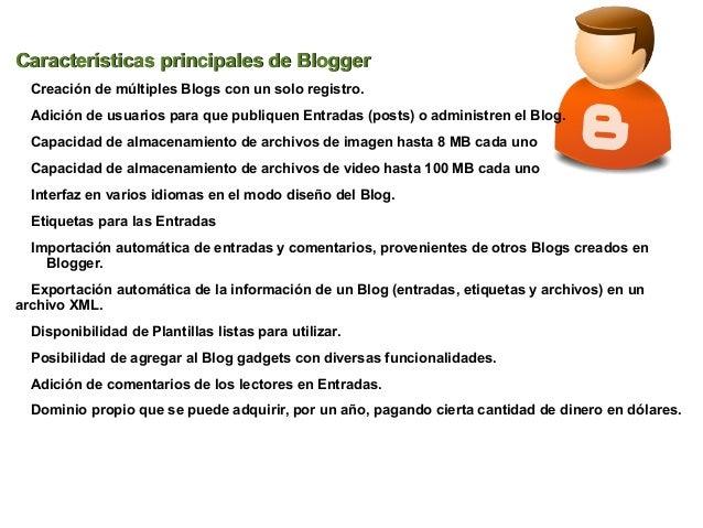 Características principales de Blogger  Creación de múltiples Blogs con un solo registro.  Adición de usuarios para que pu...