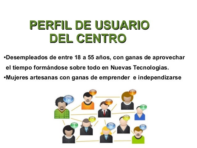 PERFIL DE USUARIO             DEL CENTRO●   Desempleados de entre 18 a 55 años, con ganas de aprovechar    el tiempo formá...