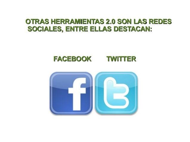 OTRAS HERRAMIENTAS 2.0 SON LAS REDESSOCIALES, ENTRE ELLAS DESTACAN:      FACEBOOK     TWITTER