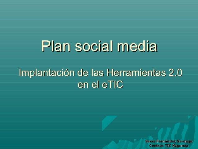 Plan social mediaImplantación de las Herramientas 2.0             en el eTIC                           Saioa Fernández Sar...