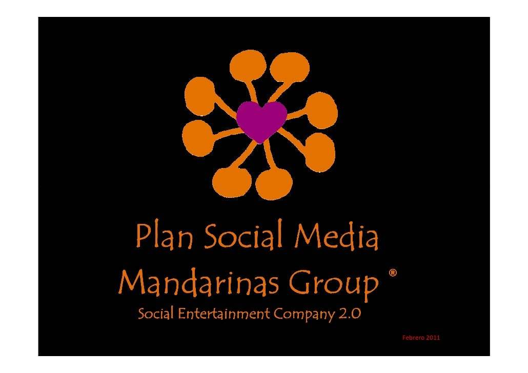 Plan Social MediaMandarinas Group ® Social Entertainment Company 2.0                                    Febrero 2011