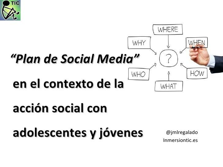 """""""Plan de Social Media"""" enelcontextodelaacciónsocialconadolescentesyjóvenes    @jmlregalado                 ..."""