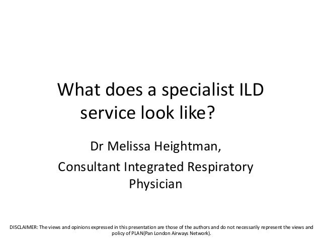 What does a specialist ILD service look like? Dr Melissa Heightman, Consultant Integrated Respiratory Physician DISCLAIMER...