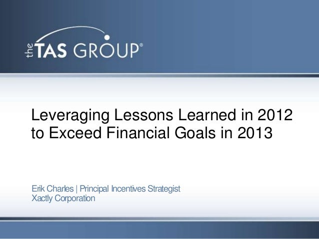 Leveraging Lessons Learned in 2012to Exceed Financial Goals in 2013Erik Charles | Principal Incentives StrategistXactly Co...