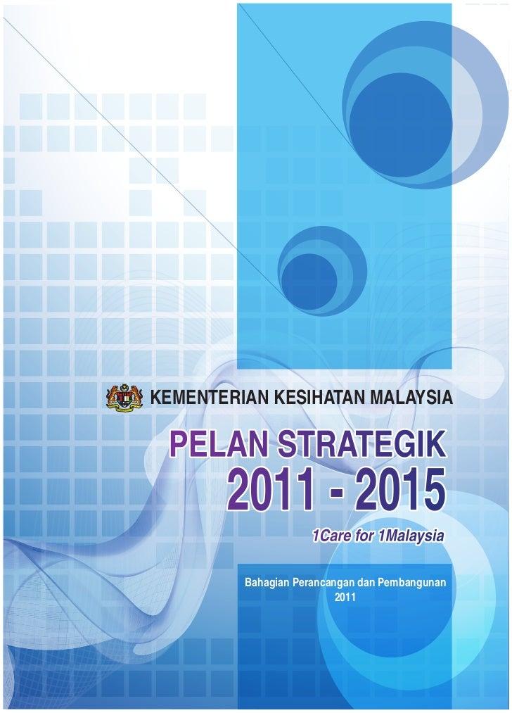 PELAN STRATEGIK 2011 - 2015KEMENTERIAN KESIHATAN MALAYSIA PELAN STRATEGIK       2011 - 2015                    1Care for 1...