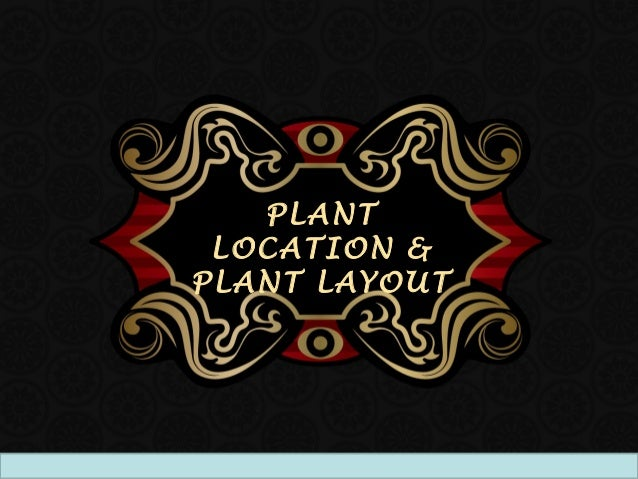 PLANT LOCATION &PLANT LAYOUT