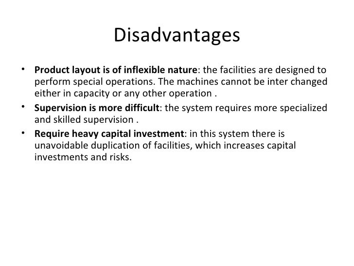 Disadvantages• Product layout is of inflexible nature: the facilities are designed to  perform special operations. The mac...