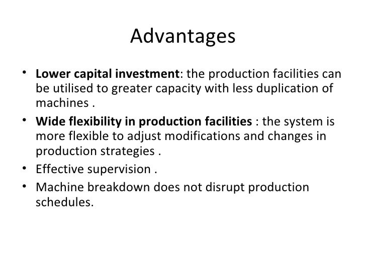 Advantages• Lower capital investment: the production facilities can  be utilised to greater capacity with less duplication...