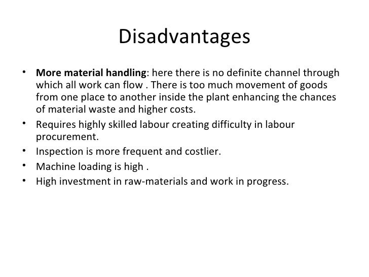 Disadvantages• More material handling: here there is no definite channel through  which all work can flow . There is too m...