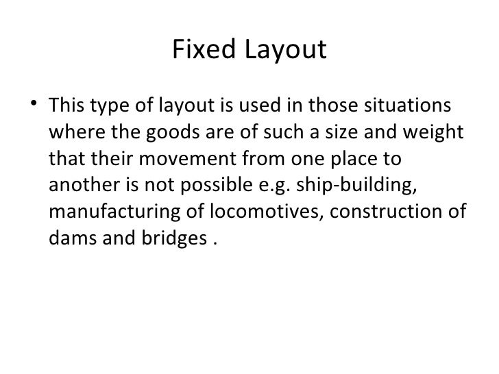 Fixed Layout• This type of layout is used in those situations  where the goods are of such a size and weight  that their m...