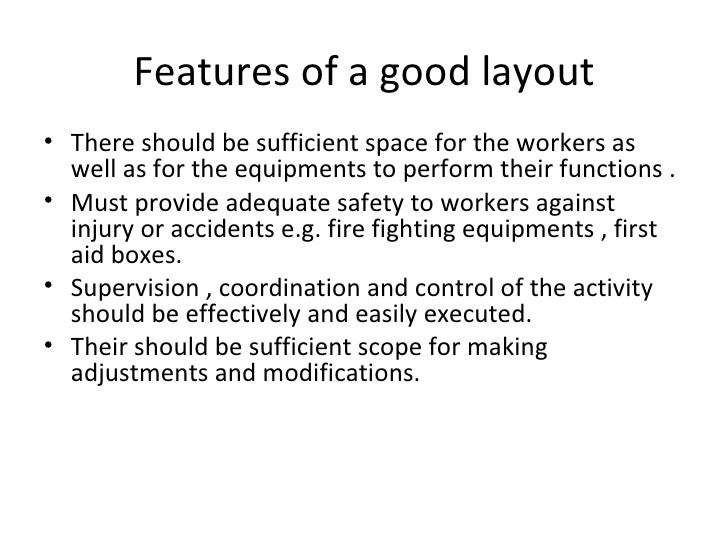 Features of a good layout• There should be sufficient space for the workers as  well as for the equipments to perform thei...