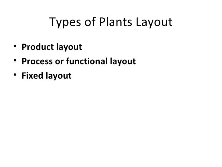Types of Plants Layout• Product layout• Process or functional layout• Fixed layout