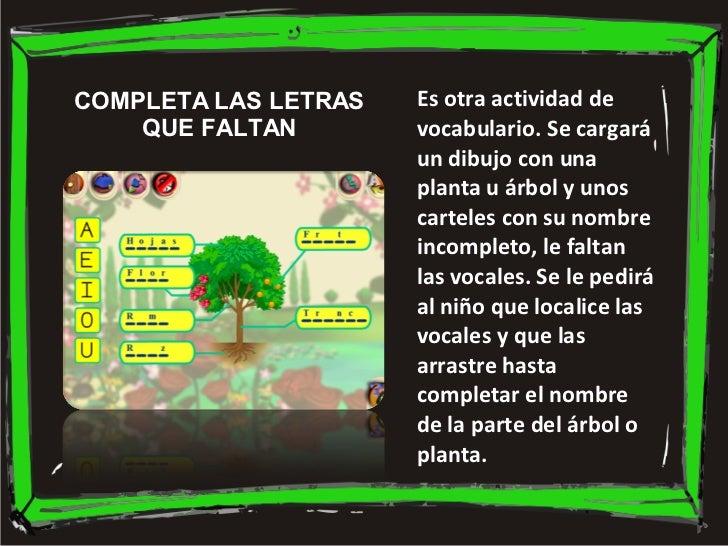 Es otra actividad de vocabulario. Se cargará un dibujo con una planta u árbol y unos carteles con su nombre incompleto, le...