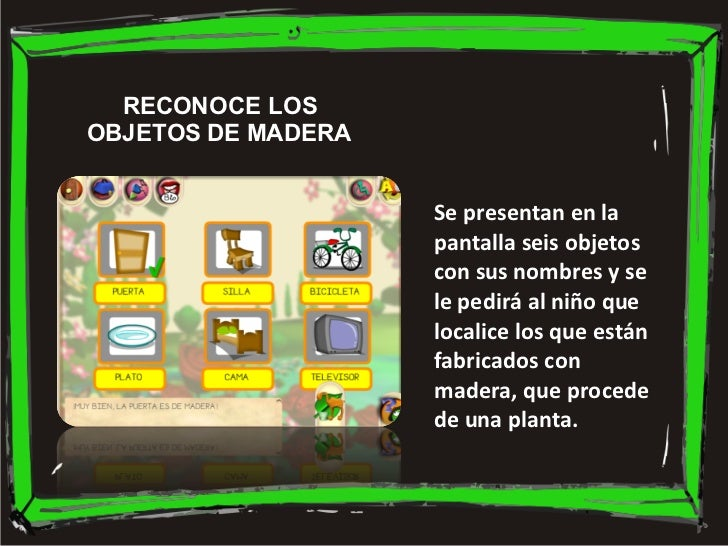 Se presentan en la pantalla seis objetos con sus nombres y se le pedirá al niño que localice los que están fabricados con ...