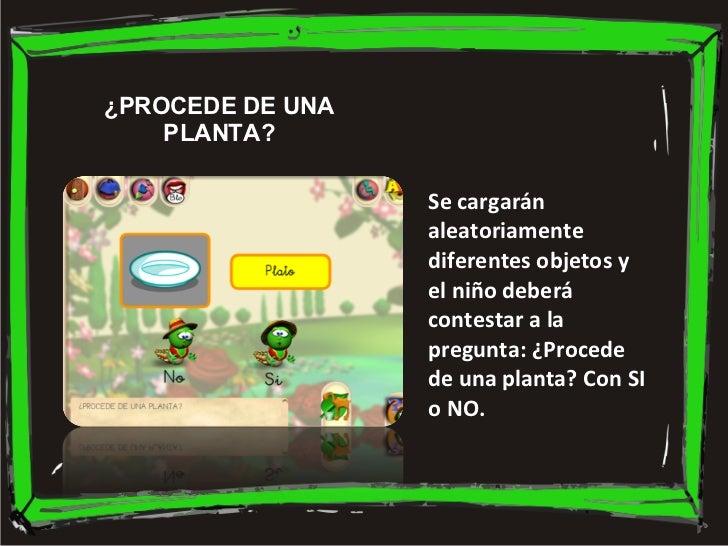 Se cargarán aleatoriamente diferentes objetos y el niño deberá contestar a la pregunta: ¿Procede de una planta? Con SI o N...