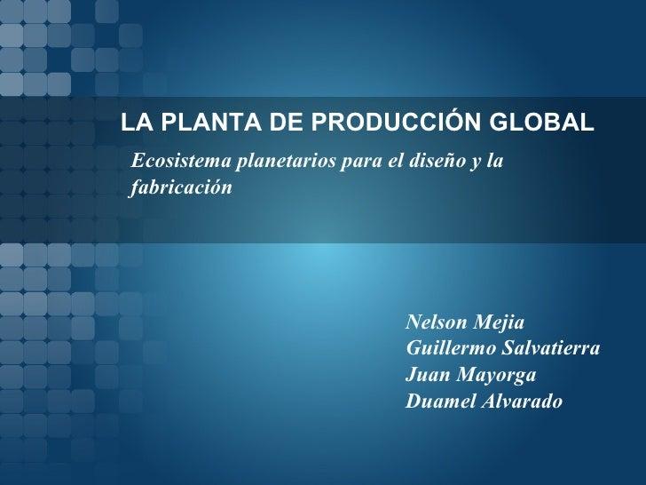 LA PLANTA DE PRODUCCIÓN GLOBAL Ecosistema planetarios para el diseño y la fabricación Nelson Mejia Guillermo Salvatierra J...