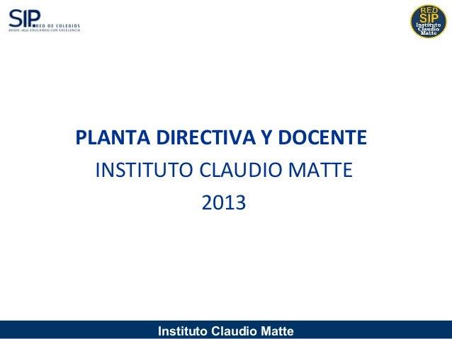 Instituto Claudio MattePLANTA DIRECTIVA Y DOCENTEINSTITUTO CLAUDIO MATTE2013
