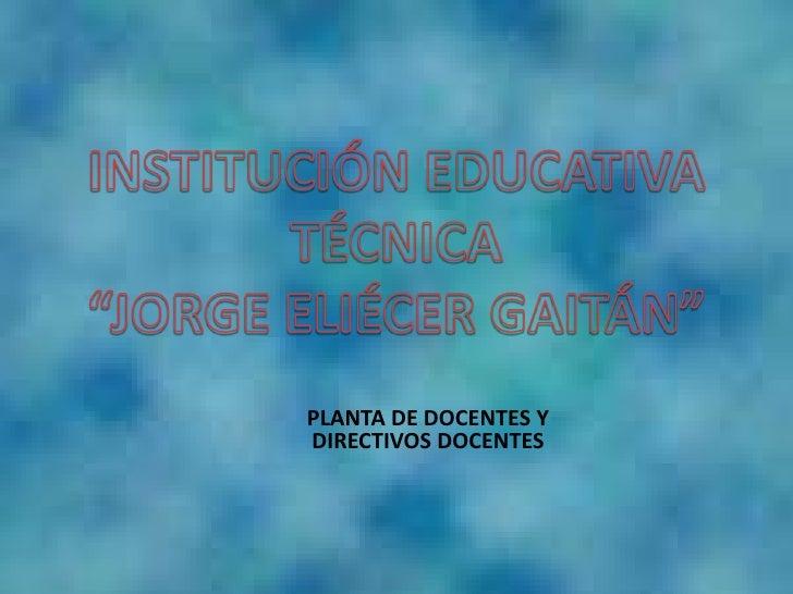 """INSTITUCIÓN EDUCATIVA TÉCNICA<br />""""JORGE ELIÉCER GAITÁN"""" <br />PLANTA DE DOCENTES Y DIRECTIVOS DOCENTES<br />"""