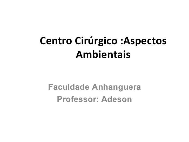 Centro Cirúrgico :Aspectos Ambientais Faculdade Anhanguera Professor: Adeson