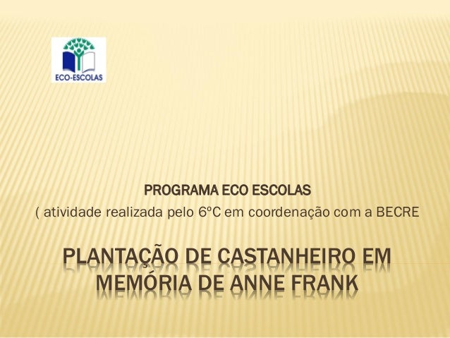 PLANTAÇÃO DE CASTANHEIRO EM MEMÓRIA DE ANNE FRANK PROGRAMA ECO ESCOLAS ( atividade realizada pelo 6ºC em coordenação com a...