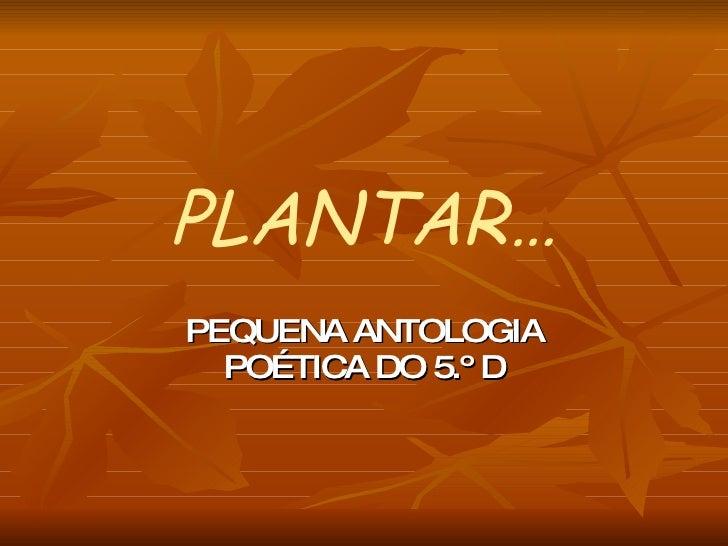 PLANTAR… PEQUENA ANTOLOGIA POÉTICA DO 5.º D
