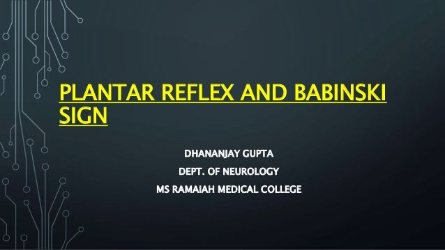 PLANTAR REFLEX AND BABINSKI SIGN DHANANJAY GUPTA DEPT. OF NEUROLOGY MS RAMAIAH MEDICAL COLLEGE