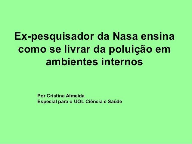 Ex-pesquisador da Nasa ensina como se livrar da poluição em     ambientes internos    Por Cristina Almeida    Especial par...