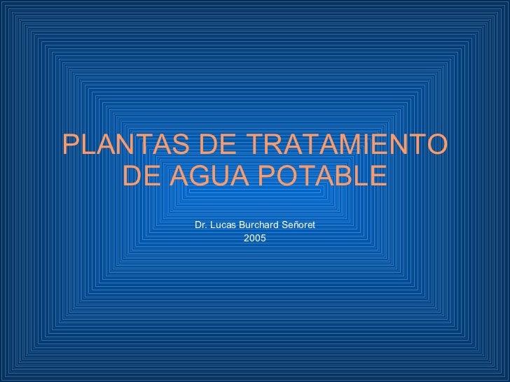 PLANTAS DE TRATAMIENTO DE AGUA POTABLE Dr. Lucas Burchard Señoret 2005