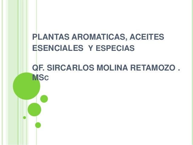 PLANTAS AROMATICAS, ACEITES ESENCIALES Y ESPECIAS QF. SIRCARLOS MOLINA RETAMOZO . MSC