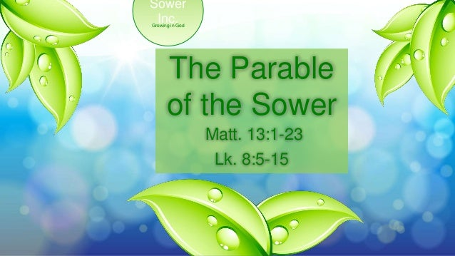 Growing in God Sower Inc. The Parable of the Sower Matt. 13:1-23 Lk. 8:5-15