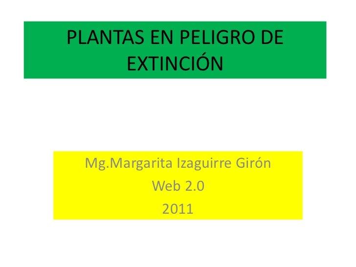 PLANTAS EN PELIGRO DE EXTINCIÓN<br />Mg.Margarita Izaguirre Girón<br />Web 2.0<br />2011<br />