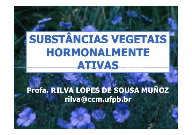 SUBSTÂNCIAS VEGETAIS  HORMONALMENTE       ATIVASProfa. RILVA LOPES DE SOUSA MUÑOZ          rilva@ccm.ufpb.br
