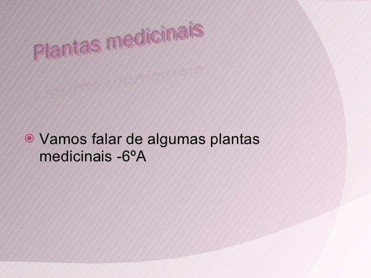 <ul><li>Vamos falar de algumas plantas medicinais -6ºA </li></ul>