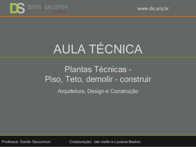 AULA TÉCNICA Plantas Técnicas – Piso, Teto, demolir - construir Arquitetura, Design e Construção Professor: Danilo Saccomo...