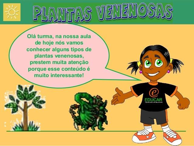 Olá turma, na nossa aula  de hoje nós vamos  conhecer alguns tipos de  plantas venenosas,  prestem muita atenção  porque e...