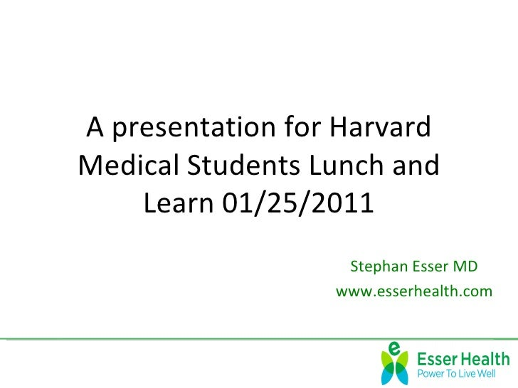 A presentation for HarvardMedical Students Lunch and    Learn 01/25/2011                   Stephan Esser MD               ...