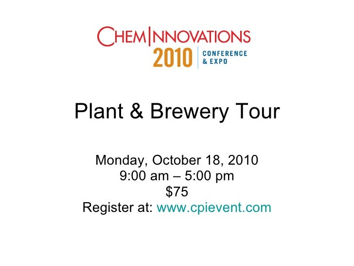 Plant & Brewery Tour Monday, October 18, 2010 9:00 am – 5:00 pm $75 Register at:  www.cpievent.com