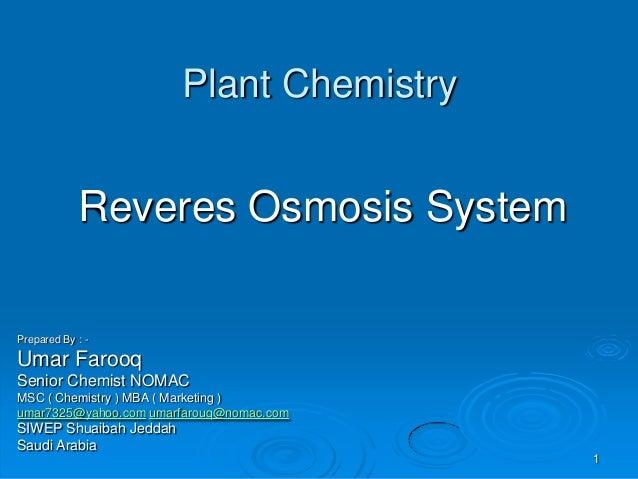 Plant Chemistry Reveres Osmosis System Prepared By : - Umar Farooq Senior Chemist NOMAC MSC ( Chemistry ) MBA ( Marketing ...