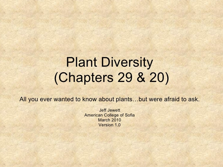 Plant Diversity  (Chapters 29 & 20) All you ever wanted to know about plants…but were afraid to ask. Jeff Jewett American ...