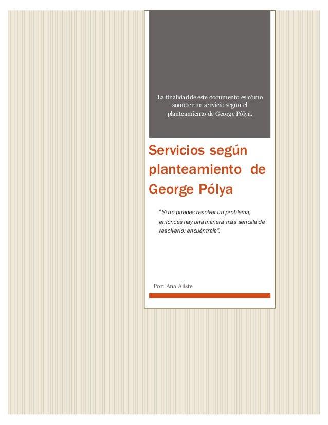 La finalidad de este documento es cómo someter un servicio según el planteamiento de George Pólya. Servicios según plantea...