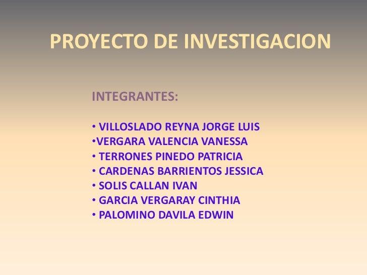 PROYECTO DE INVESTIGACION   INTEGRANTES:   • VILLOSLADO REYNA JORGE LUIS   •VERGARA VALENCIA VANESSA   • TERRONES PINEDO P...