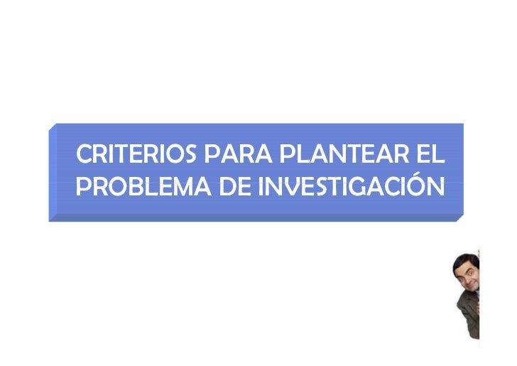 CRITERIOS PARA PLANTEAR ELPROBLEMA DE INVESTIGACIÓN